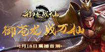 《御龙战仙》今日神临首测 见证东方神话世界