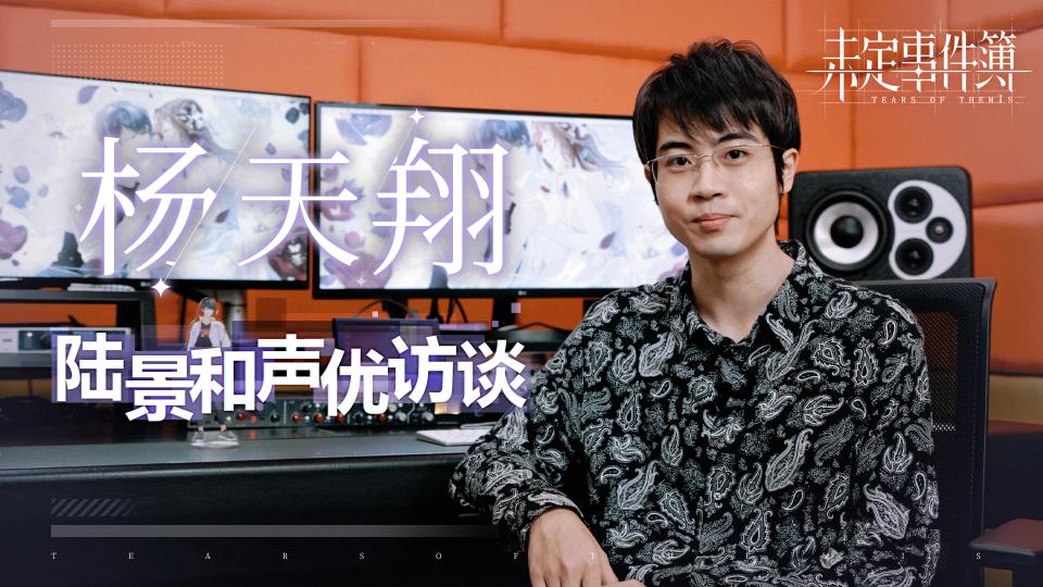 《未定事件簿》声优访谈-杨天翔篇:陆景和是很聪明的大男孩